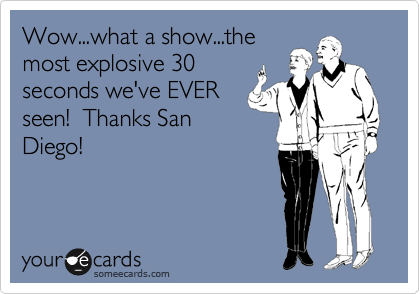 Wow...what a show...the most explosive 30 seconds we've EVER seen!  Thanks San Diego!