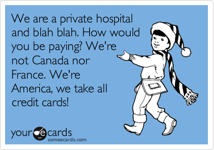 We are a private hospital and blah blah. How would you be paying? We're not Canada nor France. We're America, we take all credit cards!