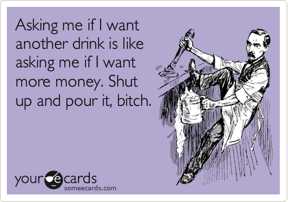 Asking me if I want another drink is like asking me if I want more money. Shut up and pour it, bitch.