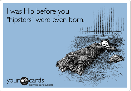 "I was Hip before you ""hipsters"" were even born."