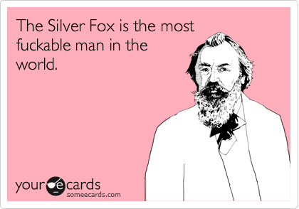 The Silver Fox is the most fuckable man in the world.