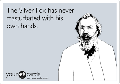 The Silver Fox has never masturbated with his own hands.