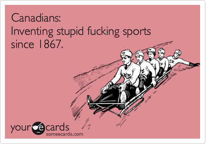Canadians: Inventing stupid fucking sports since 1867.