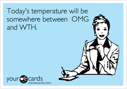 Today's temperature will be somewhere between  OMG and WTH.
