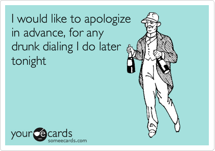 I would like to apologize in advance, for any drunk dialing I do later tonight