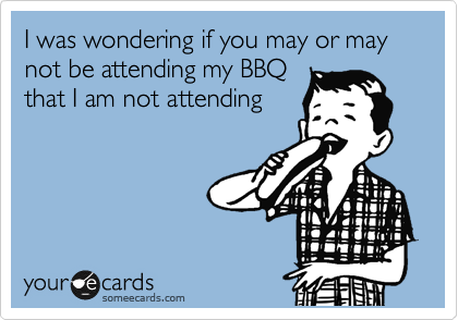 I was wondering if you may or may not be attending my BBQ that I am not attending