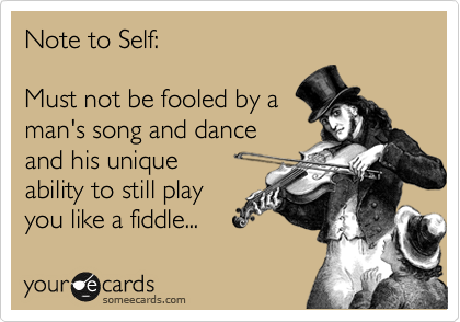 Note to Self:  Must not be fooled by a man's song and dance and his unique  ability to still play  you like a fiddle...