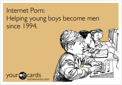 Internet Porn: Helping young boys become men since 1994.