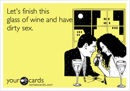 Let's finish this glass of wine and have dirty sex.