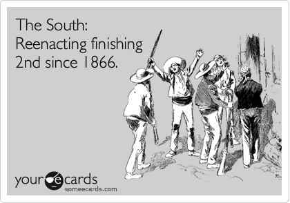 The South: Reenacting finishing 2nd since 1866.
