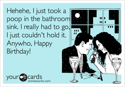 Hehehe, I just took a poop in the bathroom sink. I really had to go, I just couldn't hold it. Anywho, Happy Birthday!