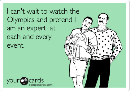 I can't wait to watch the Olympics and pretend I am an expert  at each and every  event.