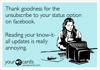 Thank goodness for the unsubscribe to your status option on facebook.   Reading your know-it- all updates is really annoying.