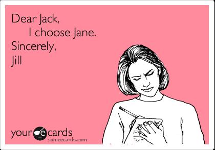 Dear Jack,       I choose Jane.  Sincerely, Jill
