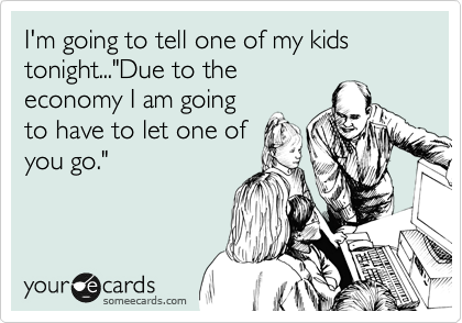 """I'm going to tell one of my kids tonight...""""Due to the economy I am going to have to let one of you go."""""""
