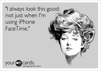 """""""I always look this good; not just when I'm using iPhone FaceTime."""""""