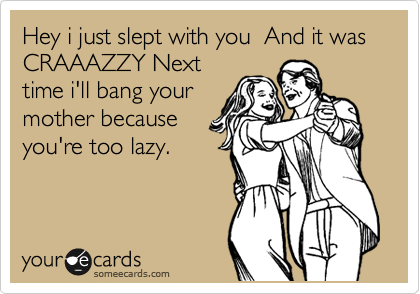 Hey i just slept with you  And it was CRAAAZZY Next time i'll bang your mother because you're too lazy.