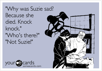 """Why was Suzie sad? Because she died. Knock knock."" ""Who's there?"" ""Not Suzie!"""