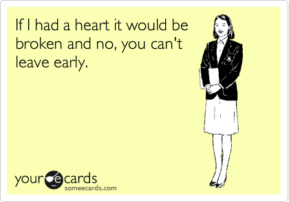 If I had a heart it would be broken and no, you can't leave early.