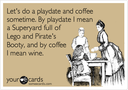 Let's do a playdate and coffee sometime. By playdate I mean a Superyard full of Lego and Pirate's Booty, and by coffee  I mean wine.