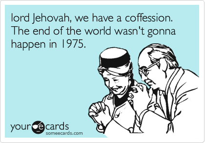 lord Jehovah, we have a coffession. The end of the world wasn't gonna happen in 1975.