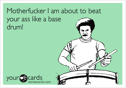 Motherfucker I am about to beat your ass like a base drum!