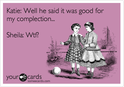 Katie: Well he said it was good for my complection...  Sheila: Wtf?