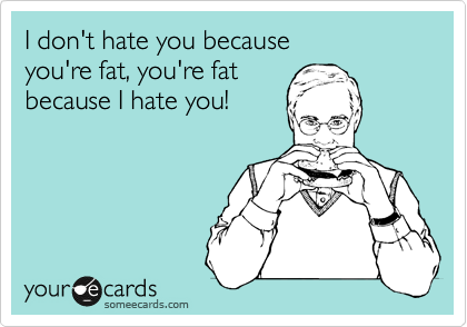 I don't hate you because you're fat, you're fat because I hate you!