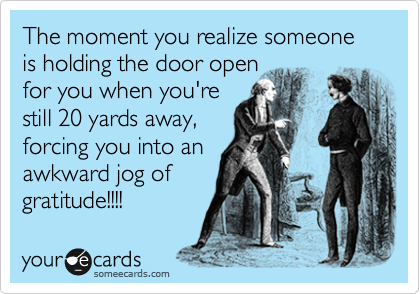 The moment you realize someone is holding the door open for you when you're still 20 yards away, forcing you into an awkward jog of gratitude!!!!