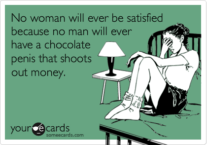 No woman will ever be satisfied because no man will ever have a chocolate penis that shoots out money.