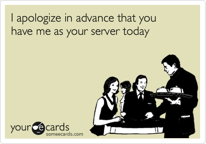 I apologize in advance that you have me as your server today