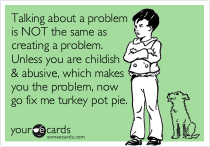 Talking about a problem is NOT the same as creating a problem. Unless you are childish & abusive, which makes you the problem, now go fix me turkey pot pie.