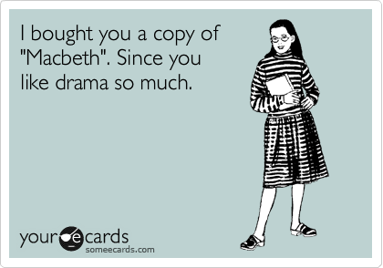 """I bought you a copy of  """"Macbeth"""". Since you like drama so much."""