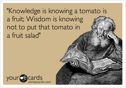"""Knowledge is knowing a tomato is a fruit; Wisdom is knowing not to put that tomato in a fruit salad"""