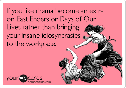 If you like drama become an extra on East Enders or Days of Our Lives rather than bringing your insane idiosyncrasies to the workplace.