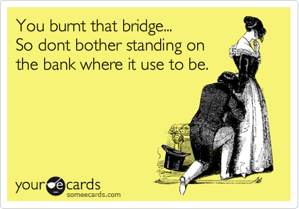 You burnt that bridge... So dont bother standing on the bank where it use to be.