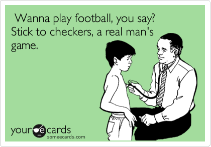 Wanna play football, you say? Stick to checkers, a real man's game.