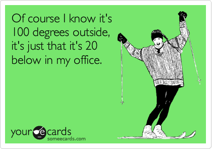 Of course I know it's 100 degrees outside, it's just that it's 20 below in my office.