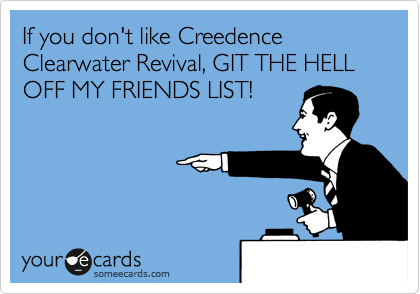 If you don't like Creedence Clearwater Revival, GIT THE HELL OFF MY FRIENDS LIST!