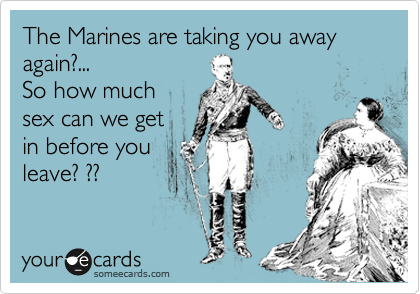 The Marines are taking you away again?... So how much sex can we get in before you leave? ??