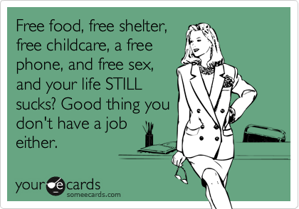 Free food, free shelter, free childcare, a free phone, and free sex, and your life STILL sucks? Good thing you don't have a job either.