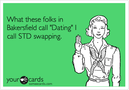 "What these folks in Bakersfield call ""Dating"" I call STD swapping."