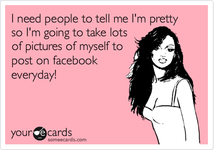 I need people to tell me I'm pretty so I'm going to take lots of pictures of myself to post on facebook everyday!