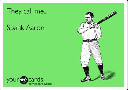 They call me...  Spank Aaron