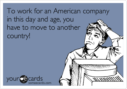 To work for an American company in this day and age, you have to move to another country!