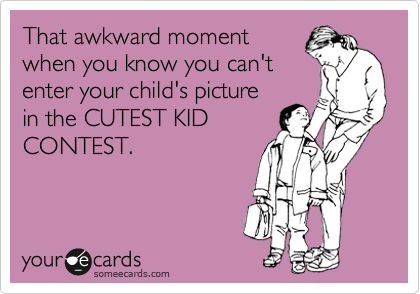 That awkward moment when you know you can't enter your child's picture in the CUTEST KID CONTEST.