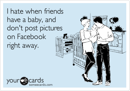 I hate when friends have a baby, and don't post pictures on Facebook right away.
