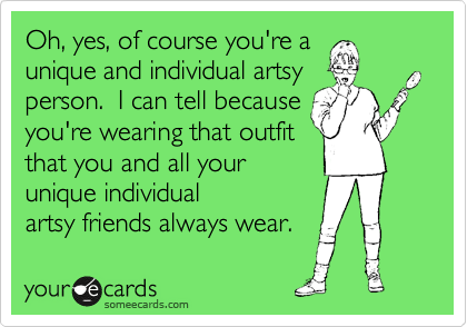 Oh, yes, of course you're a unique and individual artsy person.  I can tell because you're wearing that outfit that you and all your unique individual artsy friends always wear.