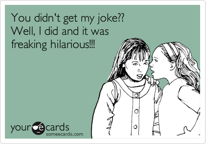 You didn't get my joke?? Well, I did and it was freaking hilarious!!!