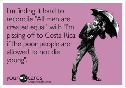 "I'm finding it hard to reconcile ""All men are created equal"" with ""I'm pissing off to Costa Rica if the poor people are allowed to not die young""."